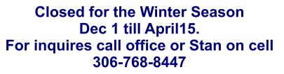 Closed for the Winter Season Dec 1 till April15.   For inquires call office or Stan on cell  306-768-8447